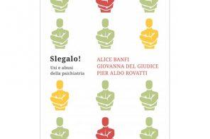 """""""Slegalo! Usi e abusi della psichiatria"""" di Alice Banfi, Giovanna Del Giudice, Pier Aldo Rovatti"""